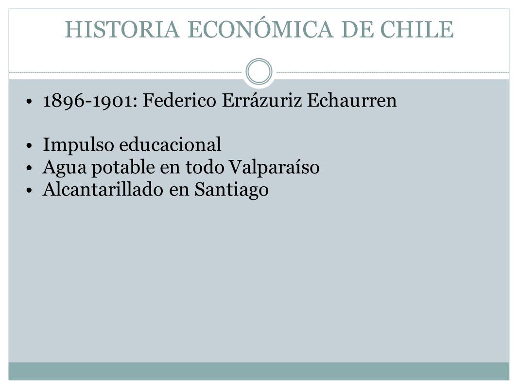 HISTORIA ECONÓMICA DE CHILE 1896-1901: Federico Errázuriz Echaurren Impulso educacional Agua potable en todo Valparaíso Alcantarillado en Santiago