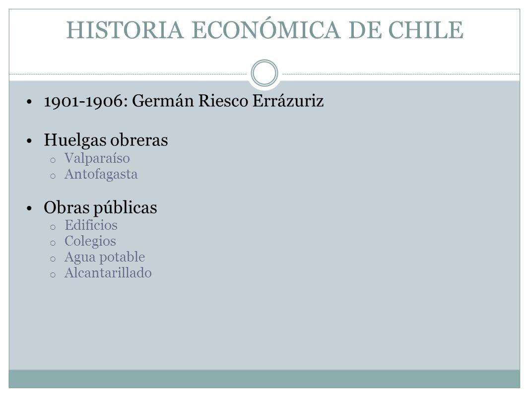 HISTORIA ECONÓMICA DE CHILE 1901-1906: Germán Riesco Errázuriz Huelgas obreras o Valparaíso o Antofagasta Obras públicas o Edificios o Colegios o Agua