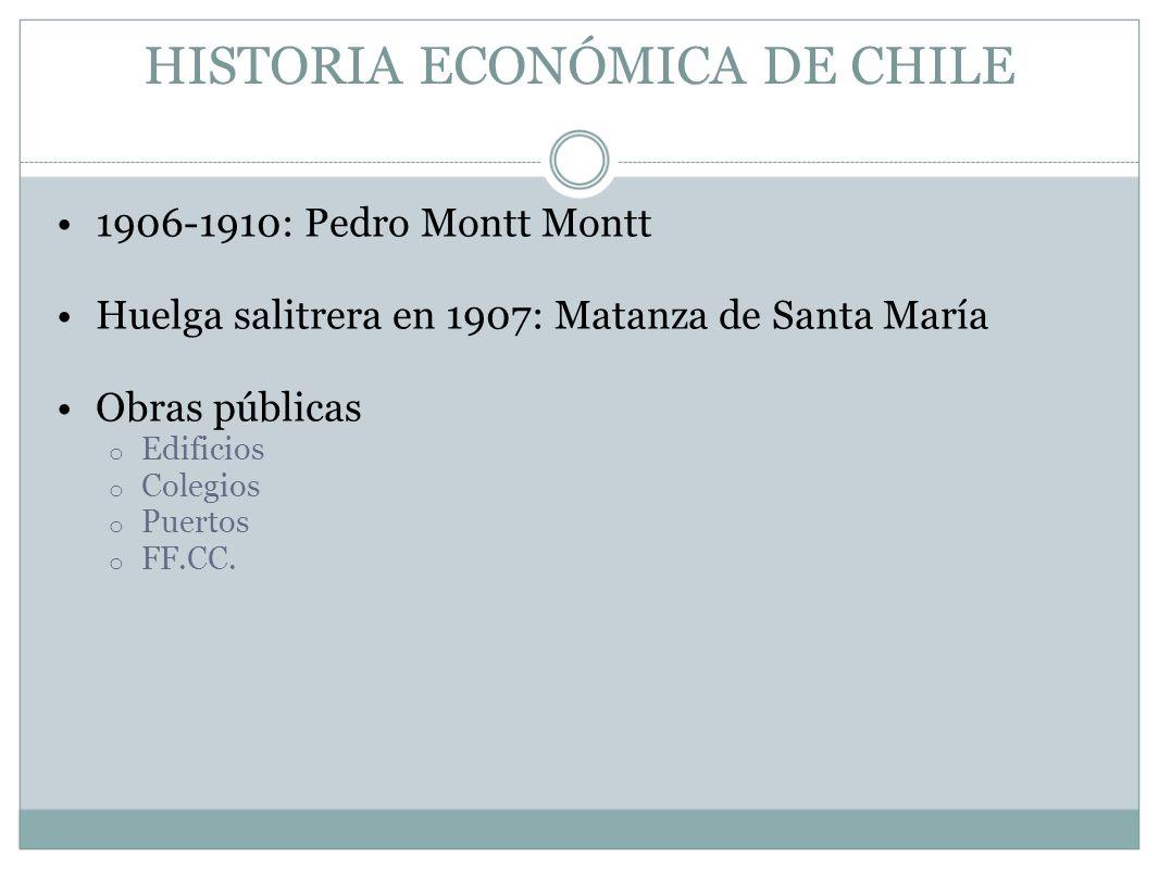 HISTORIA ECONÓMICA DE CHILE 1906-1910: Pedro Montt Montt Huelga salitrera en 1907: Matanza de Santa María Obras públicas o Edificios o Colegios o Puer