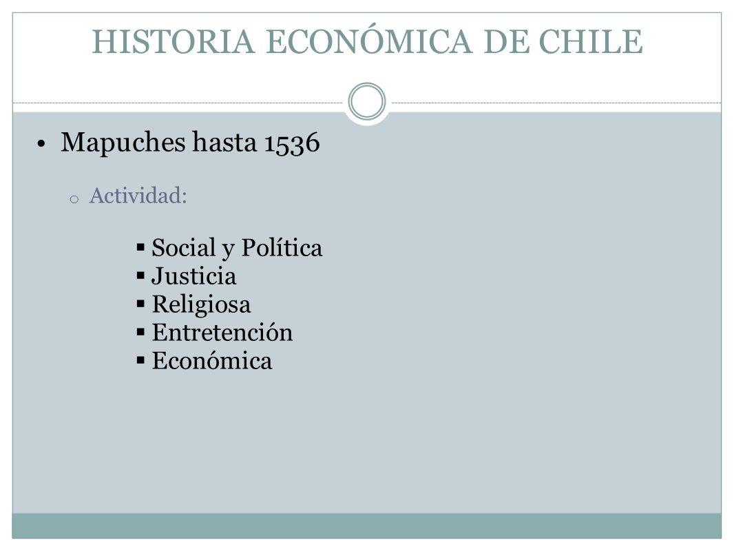 HISTORIA ECONÓMICA DE CHILE Mapuches hasta 1536 o Actividad: Social y Política Justicia Religiosa Entretención Económica