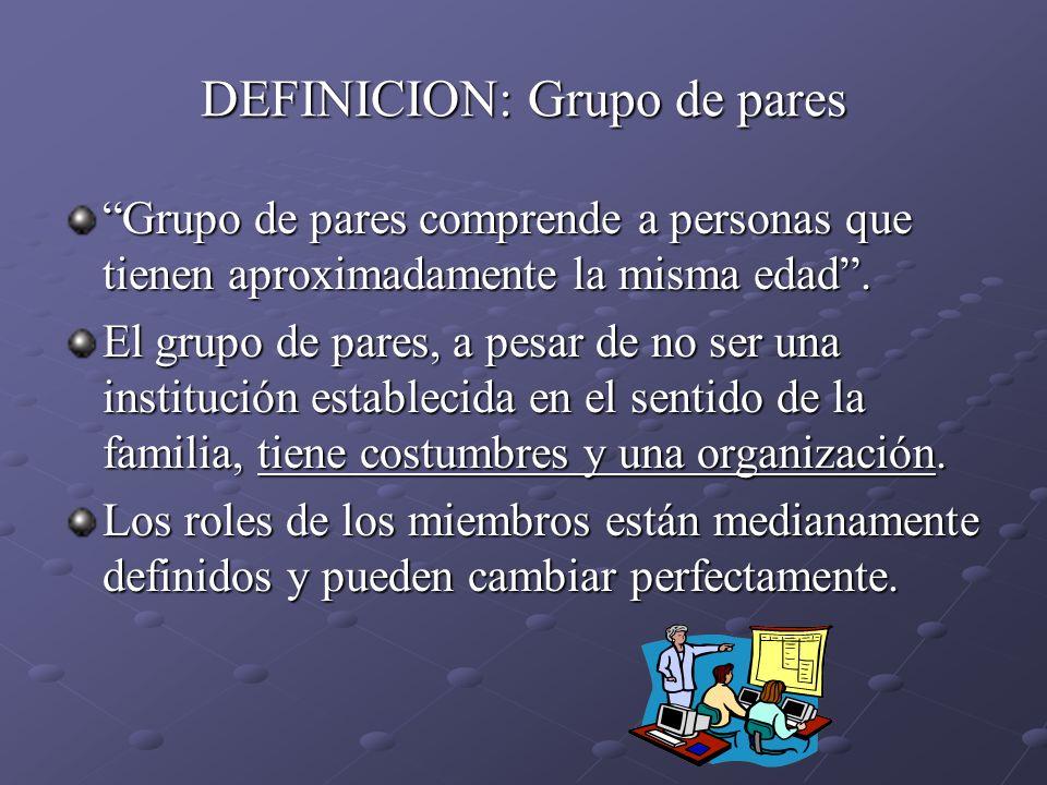 DEFINICION: Grupo de pares Grupo de pares comprende a personas que tienen aproximadamente la misma edad. El grupo de pares, a pesar de no ser una inst