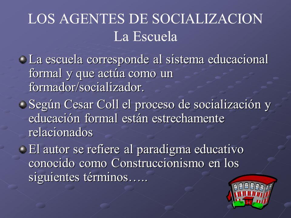 LOS AGENTES DE SOCIALIZACION La Escuela La escuela corresponde al sistema educacional formal y que actúa como un formador/socializador. Según Cesar Co