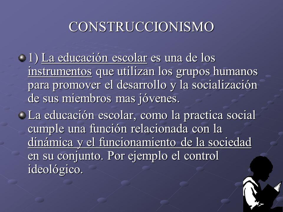 CONSTRUCCIONISMO 1) La educación escolar es una de los instrumentos que utilizan los grupos humanos para promover el desarrollo y la socialización de
