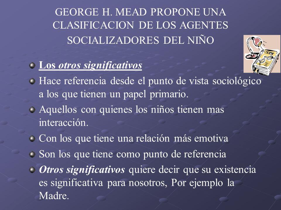 GEORGE H. MEAD PROPONE UNA CLASIFICACION DE LOS AGENTES SOCIALIZADORES DEL NIÑO Los otros significativos Hace referencia desde el punto de vista socio