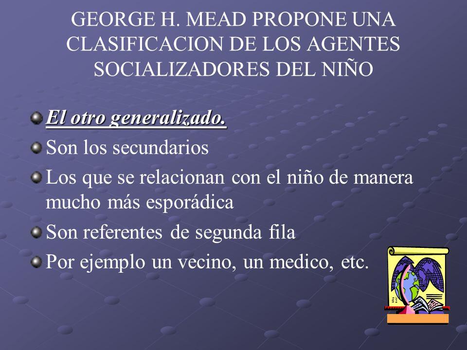 GEORGE H. MEAD PROPONE UNA CLASIFICACION DE LOS AGENTES SOCIALIZADORES DEL NIÑO El otro generalizado. Son los secundarios Los que se relacionan con el