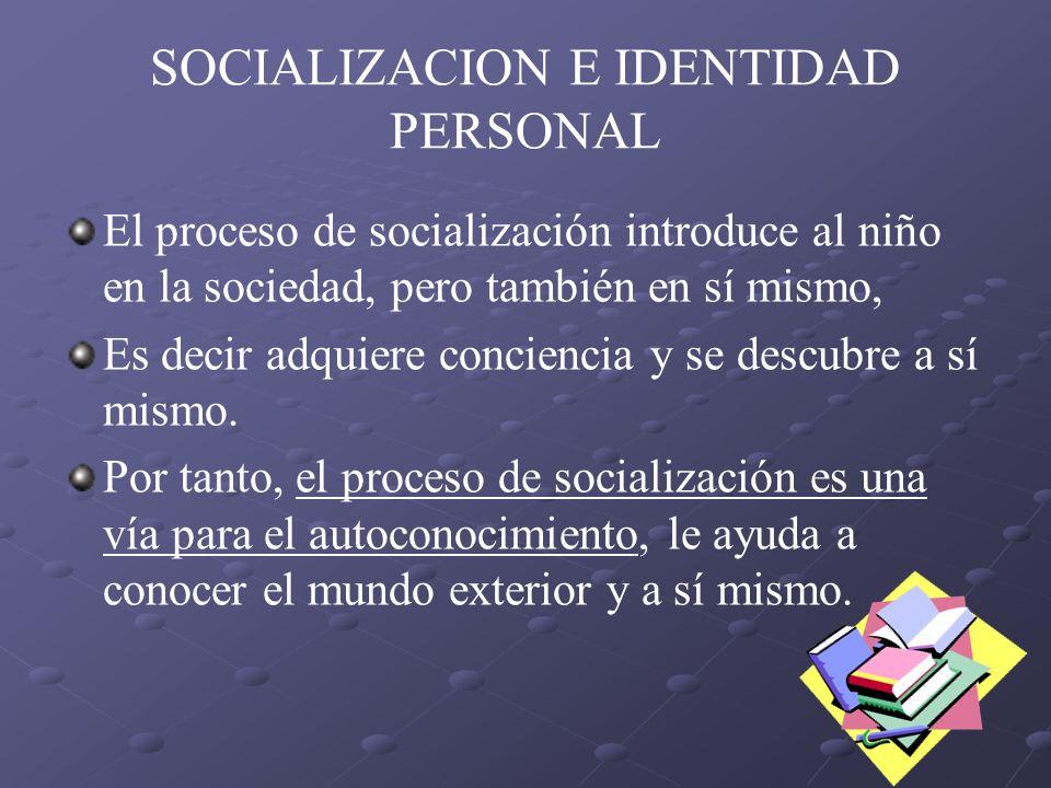 SOCIALIZACION E IDENTIDAD PERSONAL El proceso de socialización introduce al niño en la sociedad, pero también en sí mismo, Es decir adquiere concienci