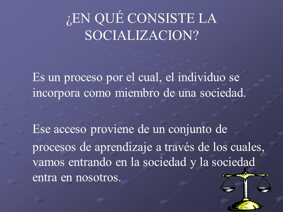 Es un proceso por el cual, el individuo se incorpora como miembro de una sociedad. Ese acceso proviene de un conjunto de procesos de aprendizaje a tra