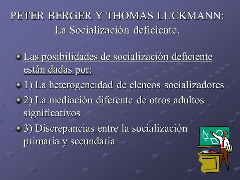 PETER BERGER Y THOMAS LUCKMANN: La Socialización deficiente. Las posibilidades de socialización deficiente están dadas por: 1) La heterogeneidad de el