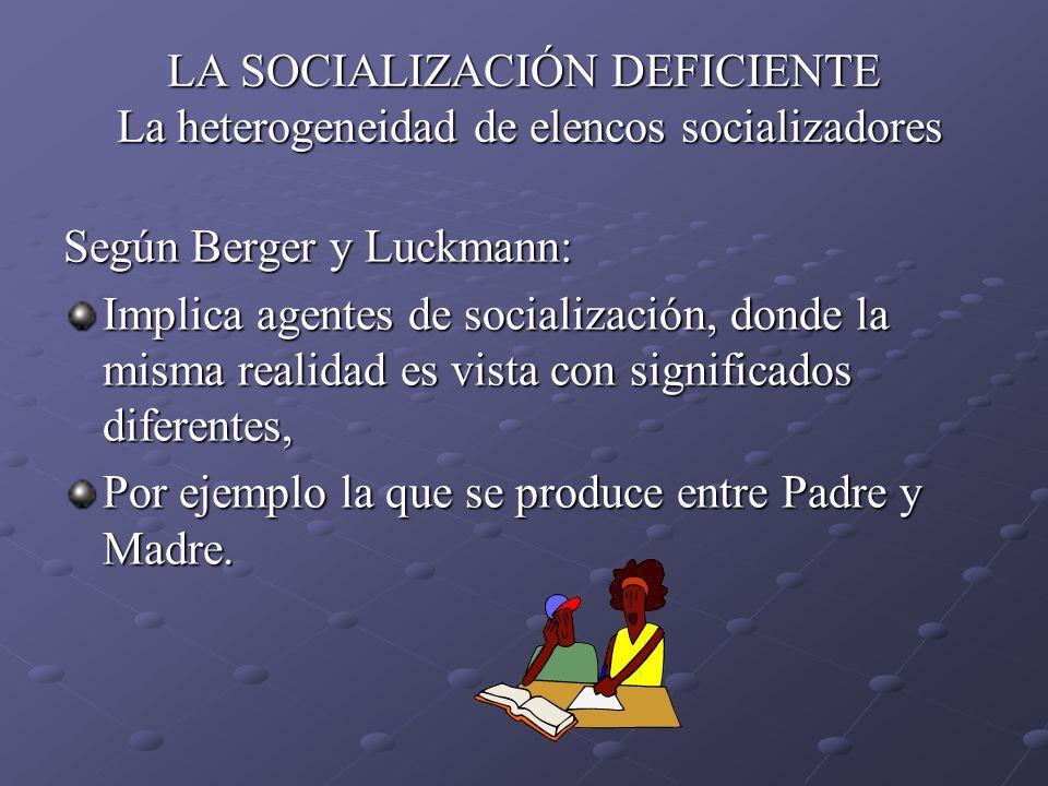 LA SOCIALIZACIÓN DEFICIENTE La heterogeneidad de elencos socializadores Según Berger y Luckmann: Implica agentes de socialización, donde la misma real