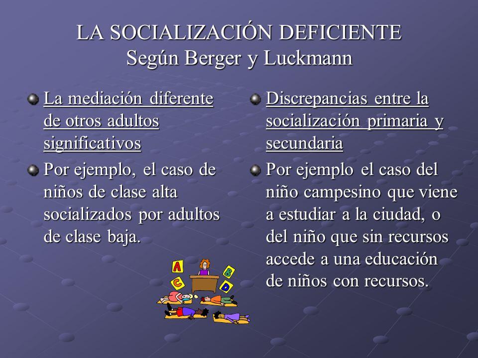 LA SOCIALIZACIÓN DEFICIENTE Según Berger y Luckmann La mediación diferente de otros adultos significativos Por ejemplo, el caso de niños de clase alta