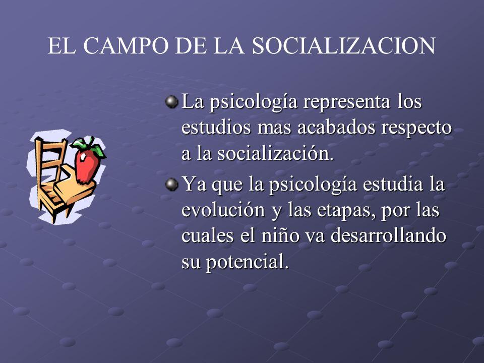 EL CAMPO DE LA SOCIALIZACION La psicología representa los estudios mas acabados respecto a la socialización. Ya que la psicología estudia la evolución