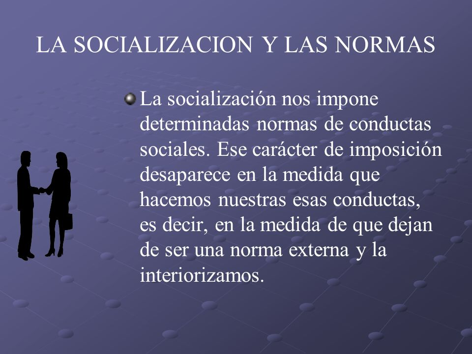 LA SOCIALIZACION Y LAS NORMAS La socialización nos impone determinadas normas de conductas sociales. Ese carácter de imposición desaparece en la medid