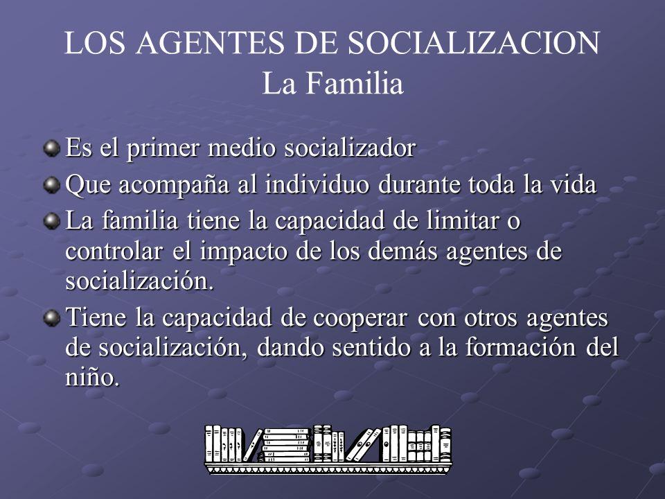 LOS AGENTES DE SOCIALIZACION La Familia Es el primer medio socializador Que acompaña al individuo durante toda la vida La familia tiene la capacidad d