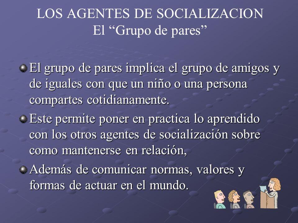 LOS AGENTES DE SOCIALIZACION El Grupo de pares El grupo de pares implica el grupo de amigos y de iguales con que un niño o una persona compartes cotid