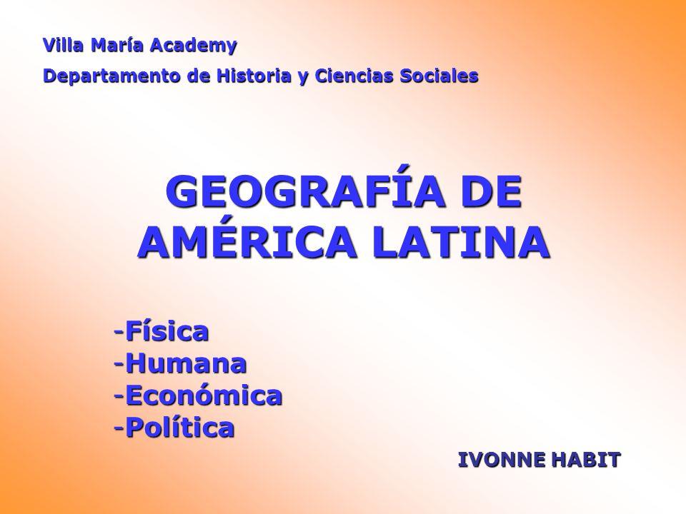GEOGRAFÍA DE AMÉRICA LATINA -Física -Humana -Económica -Política Villa María Academy Departamento de Historia y Ciencias Sociales IVONNE HABIT