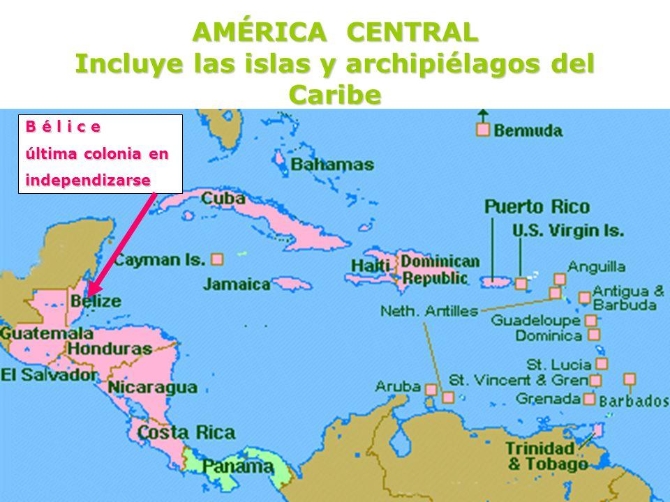 AMÉRICA CENTRAL Incluye las islas y archipiélagos del Caribe B é l i c e última colonia en independizarse