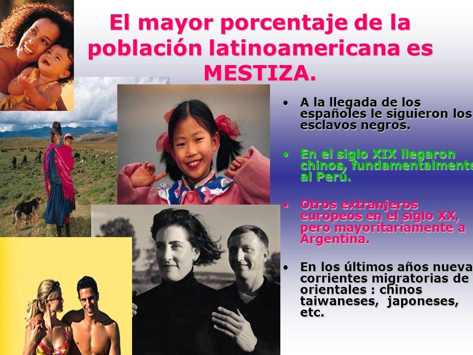 El mayor porcentaje de la población latinoamericana es MESTIZA. A la llegada de los españoles le siguieron los esclavos negros.A la llegada de los esp