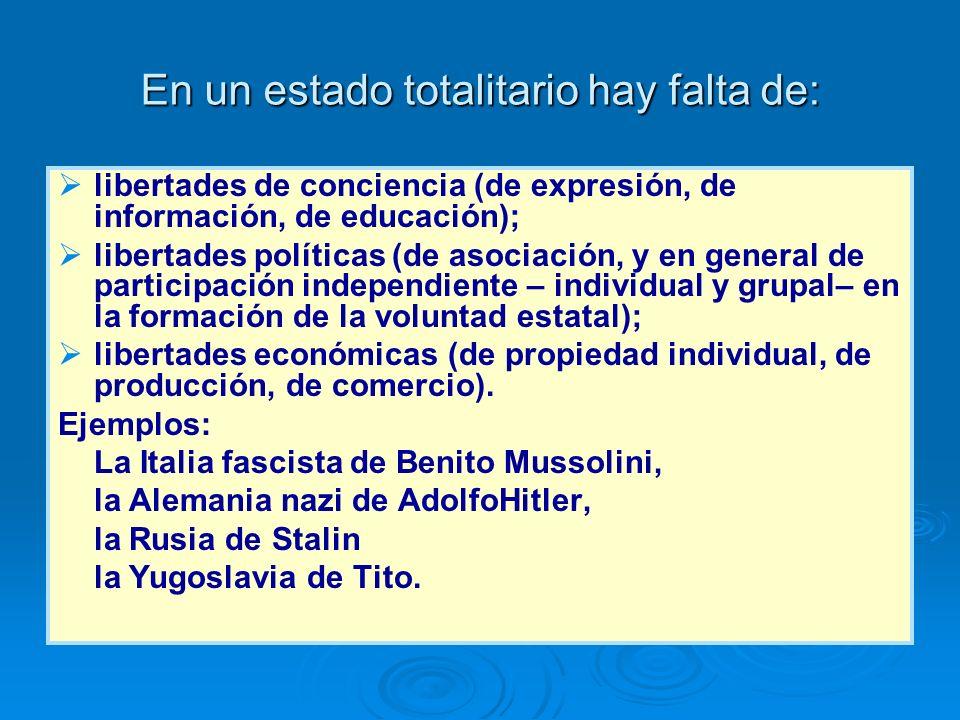 En un estado totalitario hay falta de: libertades de conciencia (de expresión, de información, de educación); libertades políticas (de asociación, y e