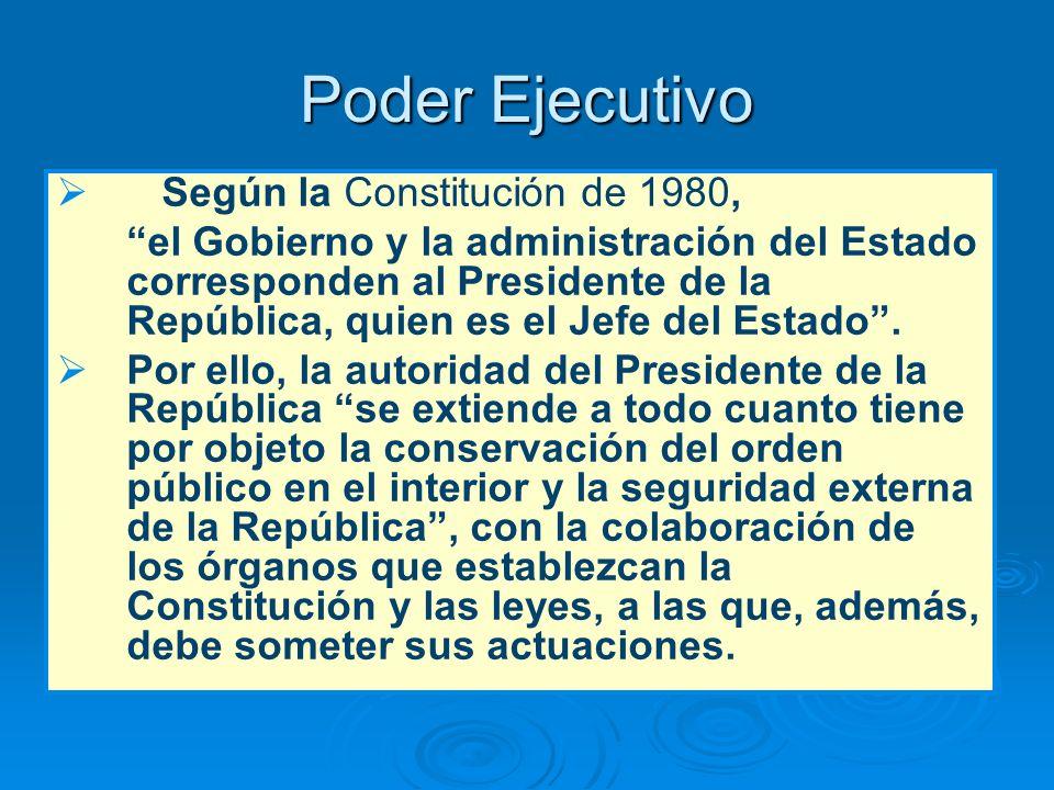 Poder Ejecutivo Según la Constitución de 1980, el Gobierno y la administración del Estado corresponden al Presidente de la República, quien es el Jefe