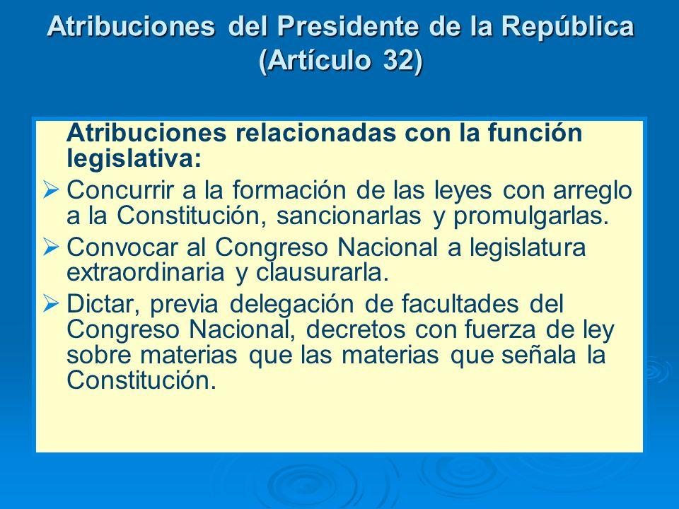 Atribuciones del Presidente de la República (Artículo 32) Atribuciones relacionadas con la función legislativa: Concurrir a la formación de las leyes