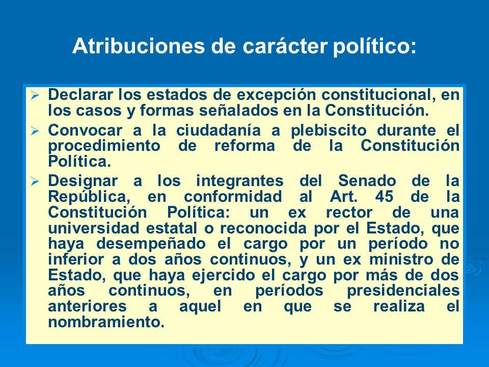 Atribuciones de carácter político: Declarar los estados de excepción constitucional, en los casos y formas señalados en la Constitución. Convocar a la