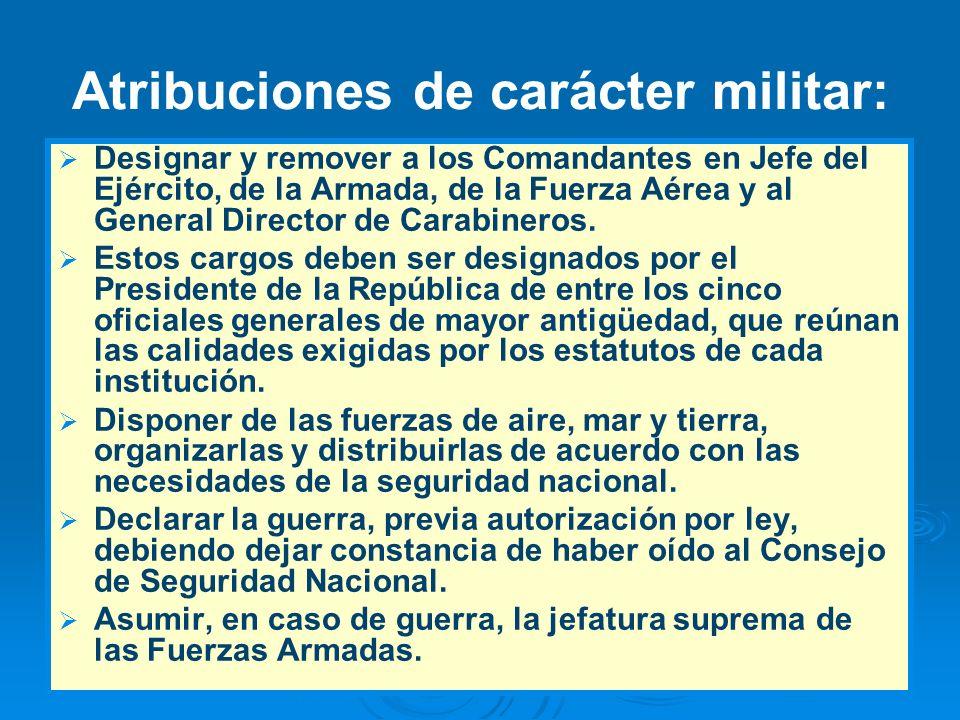 Atribuciones de carácter militar: Designar y remover a los Comandantes en Jefe del Ejército, de la Armada, de la Fuerza Aérea y al General Director de