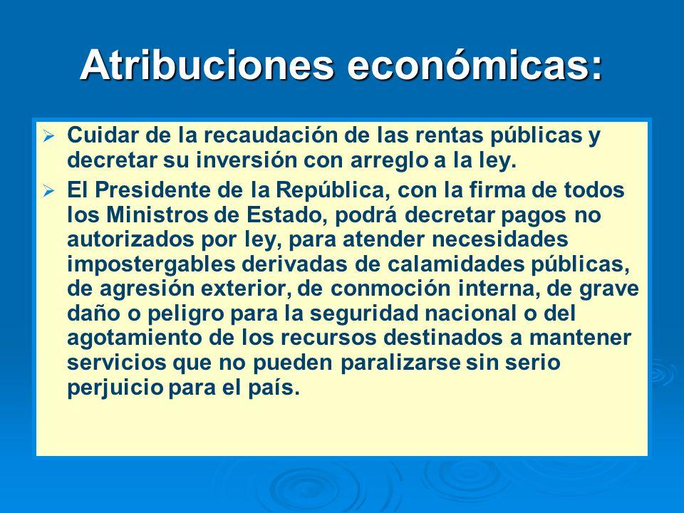 Atribuciones económicas: Cuidar de la recaudación de las rentas públicas y decretar su inversión con arreglo a la ley. El Presidente de la República,