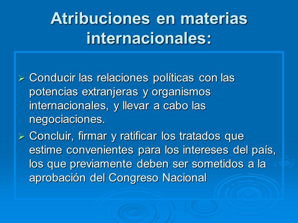 Atribuciones en materias internacionales: Conducir las relaciones políticas con las potencias extranjeras y organismos internacionales, y llevar a cab