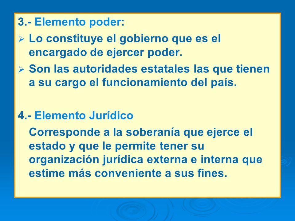 3.- Elemento poder: Lo constituye el gobierno que es el encargado de ejercer poder. Son las autoridades estatales las que tienen a su cargo el funcion