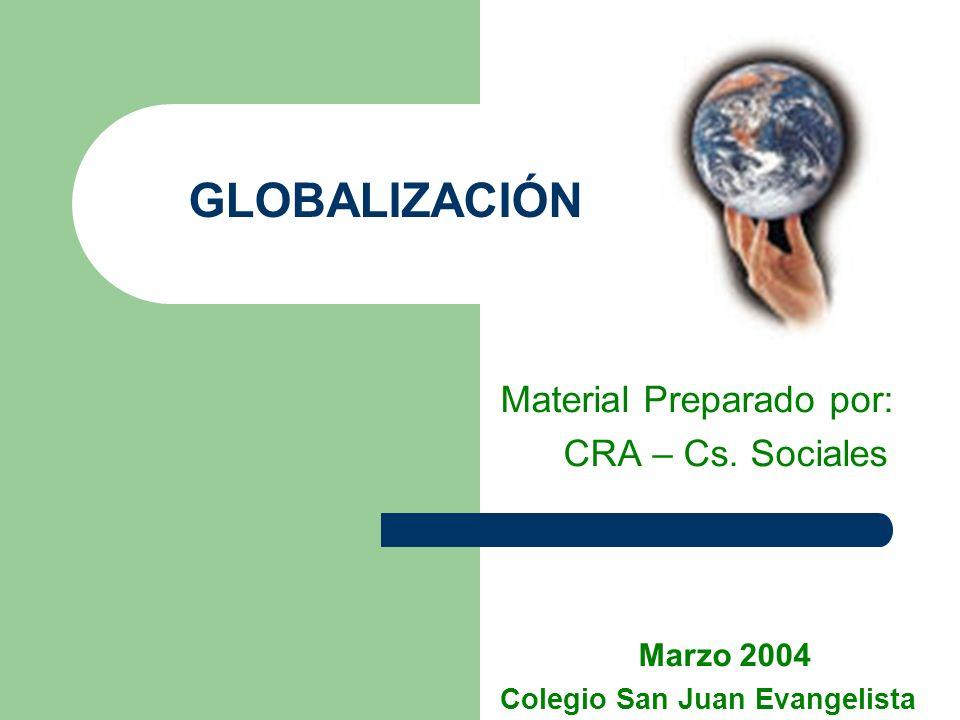 GLOBALIZACIÓN Material Preparado por: CRA – Cs. Sociales Marzo 2004 Colegio San Juan Evangelista