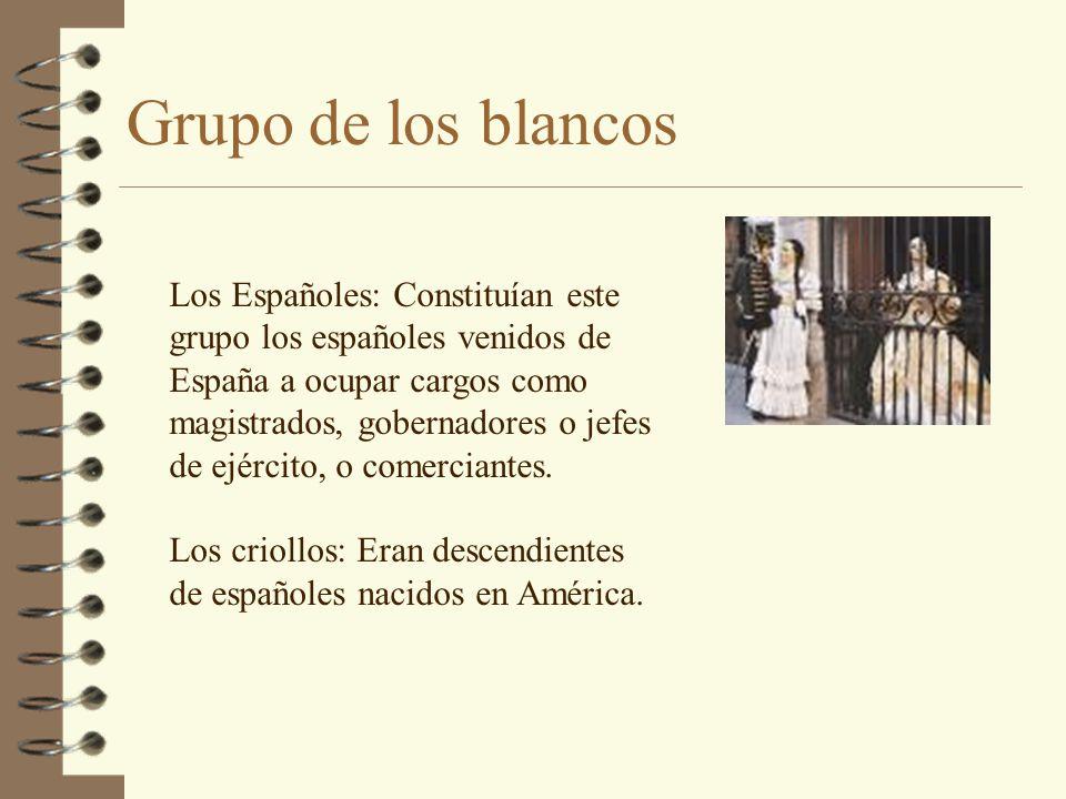 Grupo de los blancos Los Españoles: Constituían este grupo los españoles venidos de España a ocupar cargos como magistrados, gobernadores o jefes de e