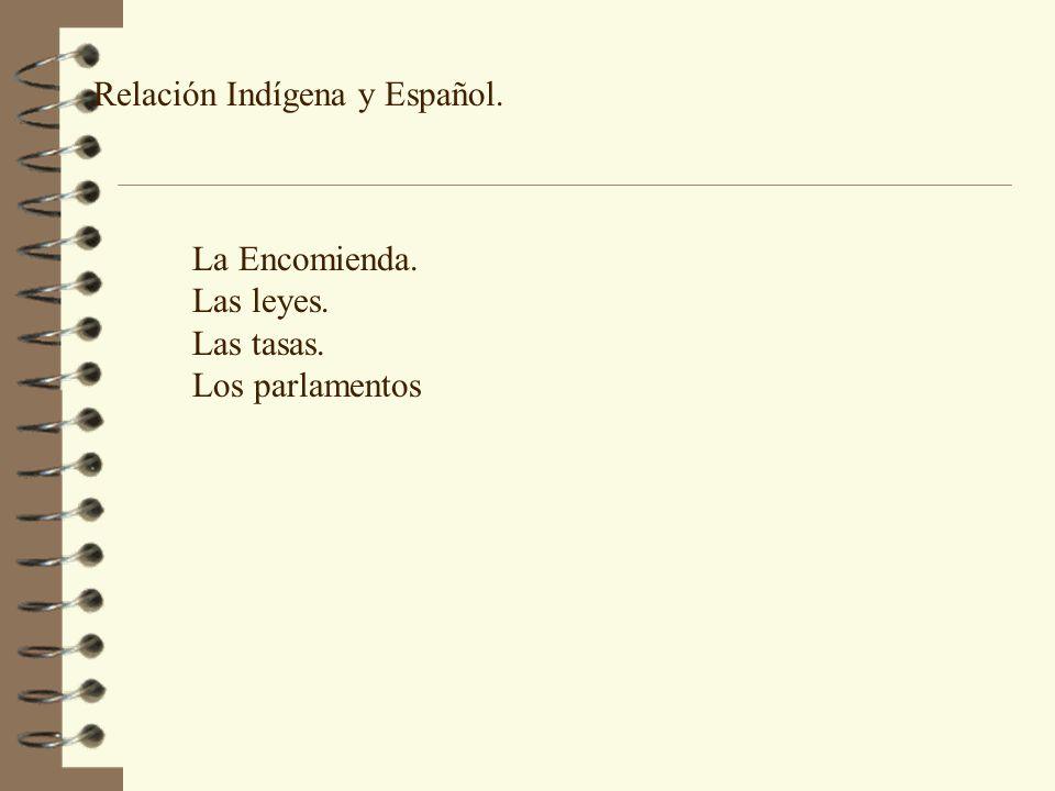 Relación Indígena y Español. La Encomienda. Las leyes. Las tasas. Los parlamentos