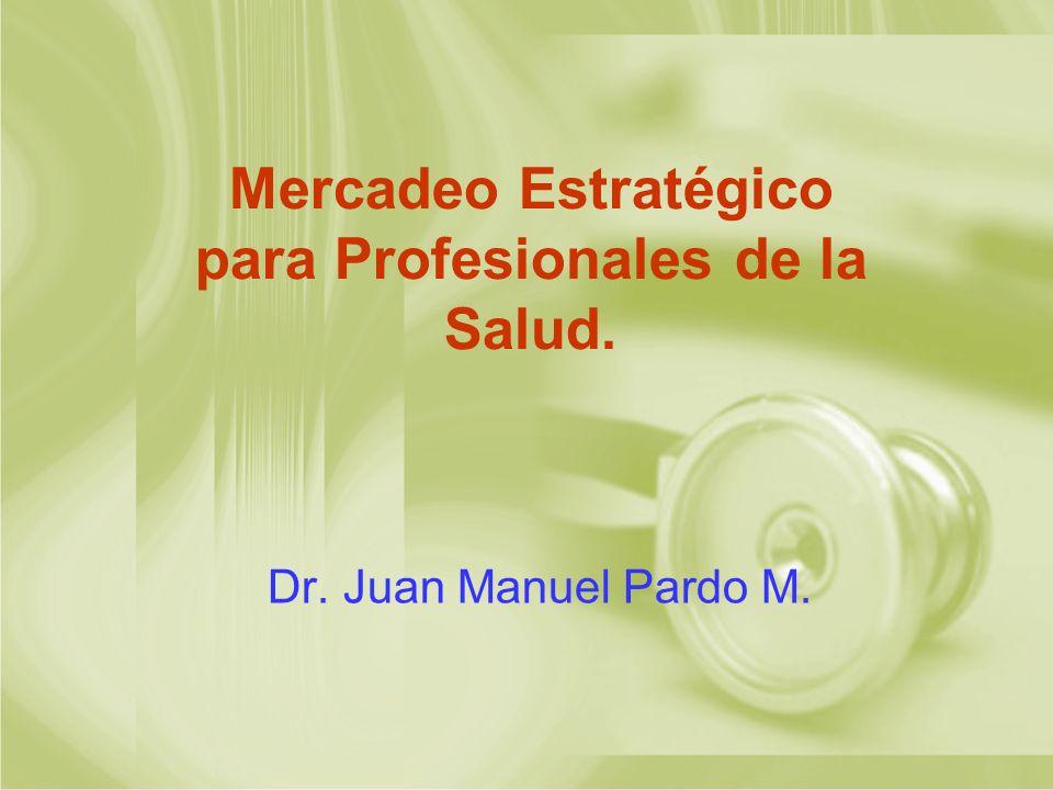 Mercadeo Estratégico para Profesionales de la Salud. Dr. Juan Manuel Pardo M.