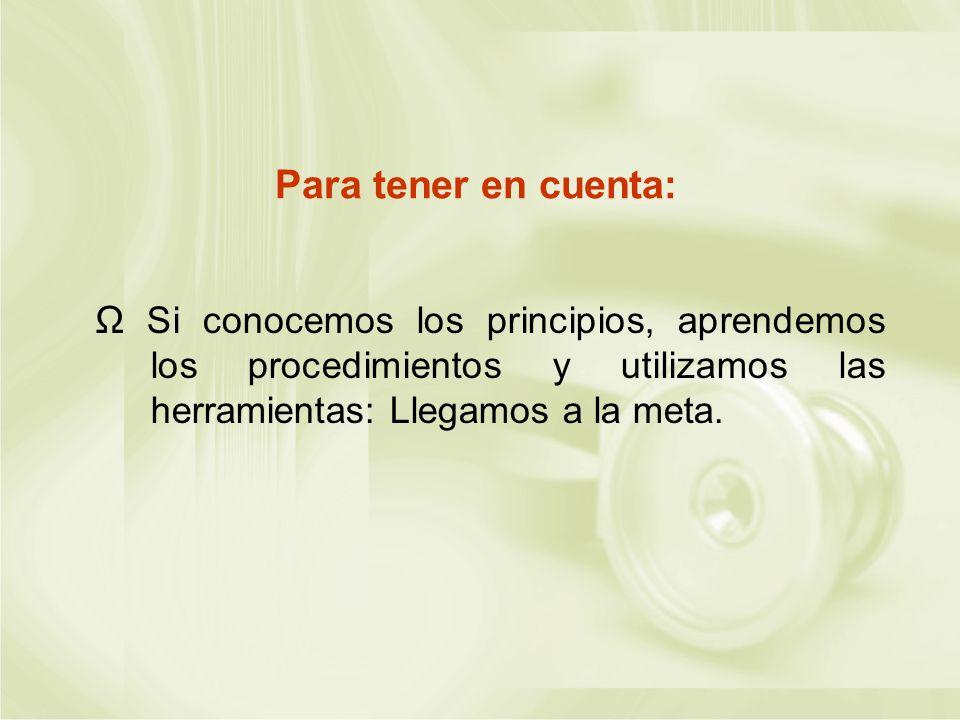 Para tener en cuenta: Ω Si conocemos los principios, aprendemos los procedimientos y utilizamos las herramientas: Llegamos a la meta.