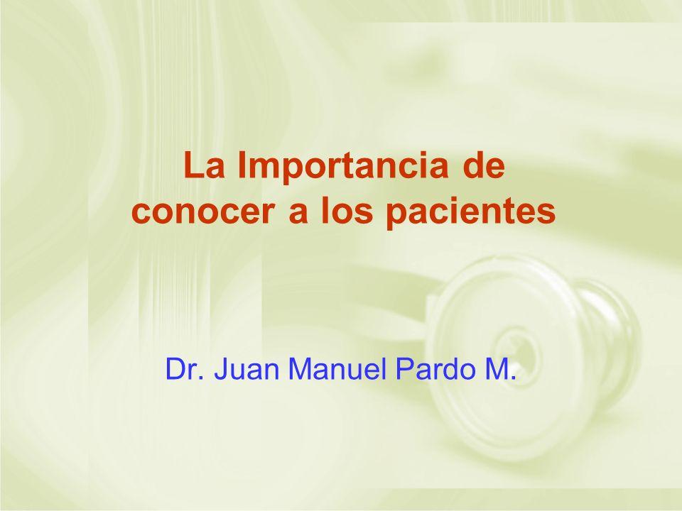 La Importancia de conocer a los pacientes Dr. Juan Manuel Pardo M.