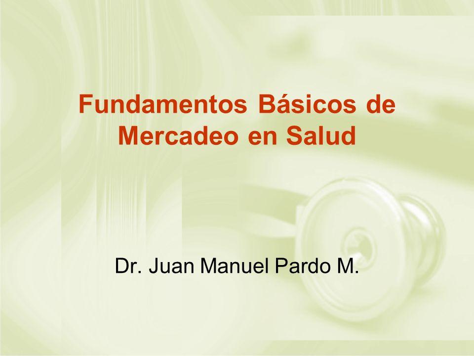 Fundamentos Básicos de Mercadeo en Salud Dr. Juan Manuel Pardo M.