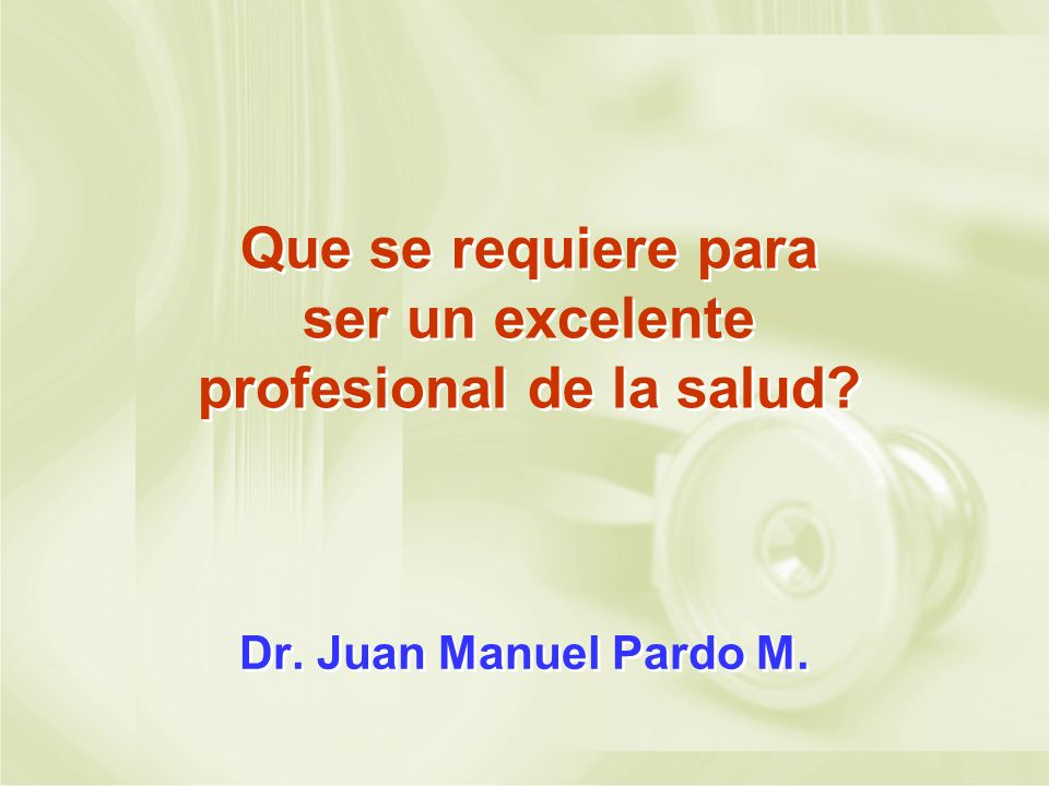 Que se requiere para ser un excelente profesional de la salud? Dr. Juan Manuel Pardo M.