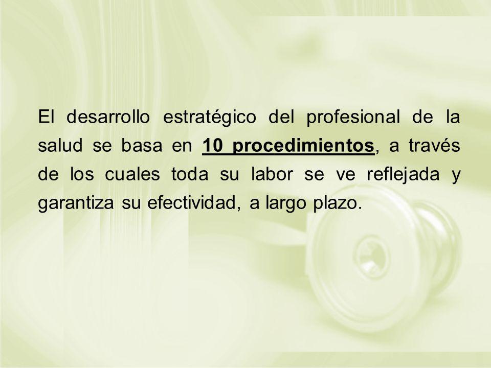 El desarrollo estratégico del profesional de la salud se basa en 10 procedimientos, a través de los cuales toda su labor se ve reflejada y garantiza s