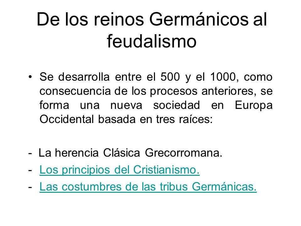 De los reinos Germánicos al feudalismo Se desarrolla entre el 500 y el 1000, como consecuencia de los procesos anteriores, se forma una nueva sociedad en Europa Occidental basada en tres raíces: - La herencia Clásica Grecorromana.
