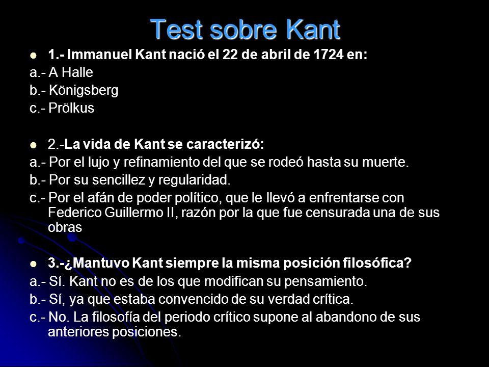 Test sobre Kant 1.- Immanuel Kant nació el 22 de abril de 1724 en: a.- A Halle b.- Königsberg c.- Prölkus 2.-La vida de Kant se caracterizó: a.- Por e