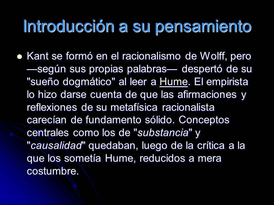 Introducción a su pensamiento Kant se formó en el racionalismo de Wolff, pero según sus propias palabras despertó de su