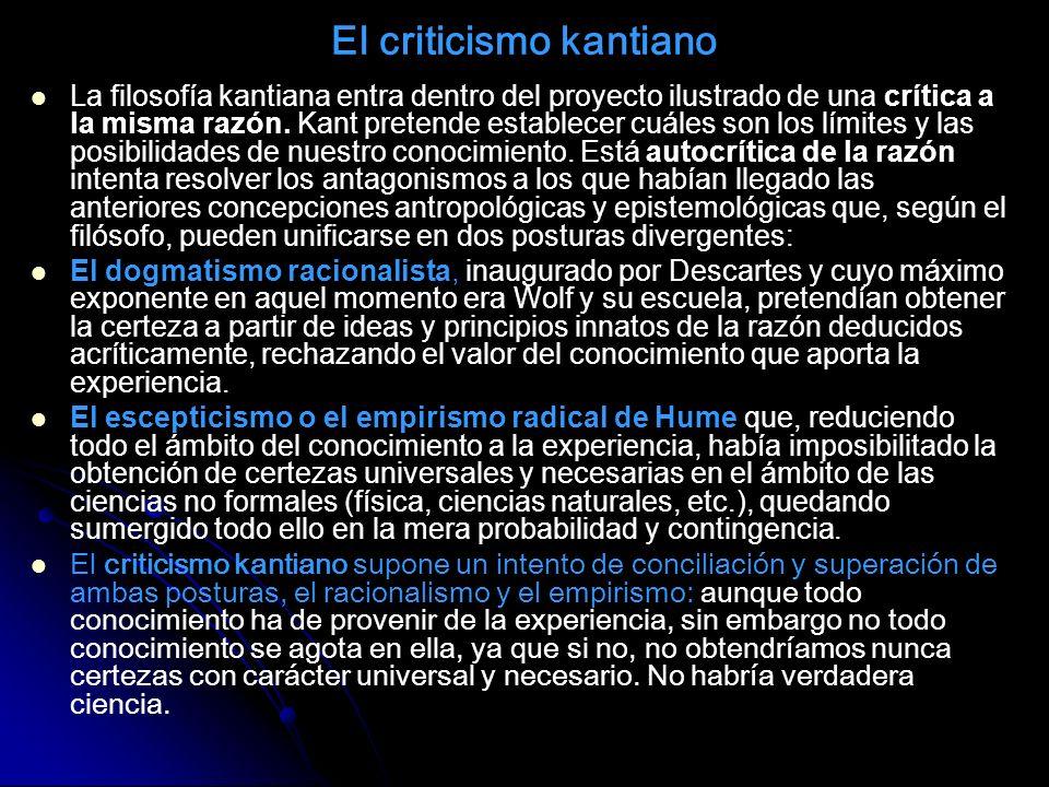 El criticismo kantiano La filosofía kantiana entra dentro del proyecto ilustrado de una crítica a la misma razón. Kant pretende establecer cuáles son
