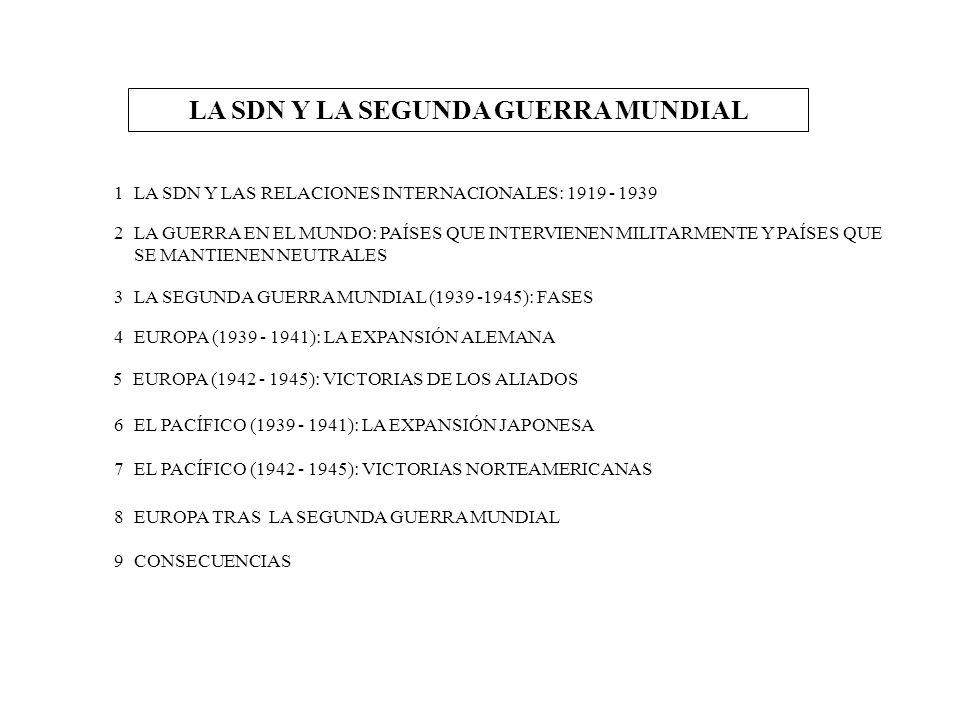 NUEVO ORDEN INTERNACIONAL 1919 - 1939 SDN PREDOMINIO DE INTERESES NACIONALES DEBILIDADES CONSTITUCIONALES FALTA DE UNIVERSALIDAD PAZ SEGURIDAD RELACIONES INTERNACIONALES (1919-1939) TENSIONES POLÍTICAS Y DIFICULTADES ECONÓMICAS (1919-1924) DISTENSIÓN Y PROSPERIDAD (1924-1929) CRISIS Y CAMBIO POLÍTICO (1929-1934) CAMINOS HACIA LA GUERRA (1934-1939) REPARACIONES REIVINDICACIONES TERRITORIALES PLAN DAWES ACUERDOS DE LOCARNO PACTO BRIAND-KELLOG FIN DE LA COOPERACIÓN ECONOMICA EXPANSIONISMO JAPONES Y ALEMAN PACTO FRANCO- SOVIETICO RUPTURA DE LASRELACIONES INGLATERRA-ITALIA ALIANZA DE ALEMANIA-ITALIA PACTO GERMANO-SOVIETICO Por Se manifiesta en Se organiza en torno a Sus objetivos son Fracasa por Sus fases son