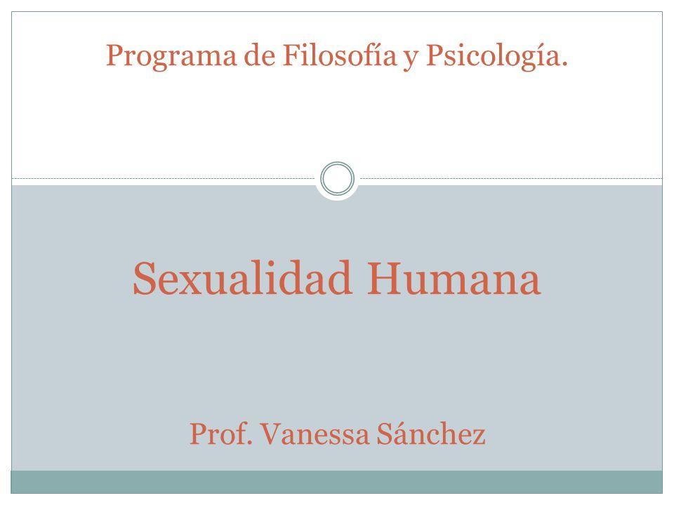 Programa de Filosofía y Psicología. Sexualidad Humana Prof. Vanessa Sánchez
