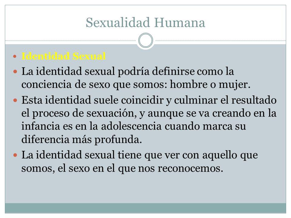 Sexualidad Humana Identidad Sexual La identidad sexual podría definirse como la conciencia de sexo que somos: hombre o mujer. Esta identidad suele coi
