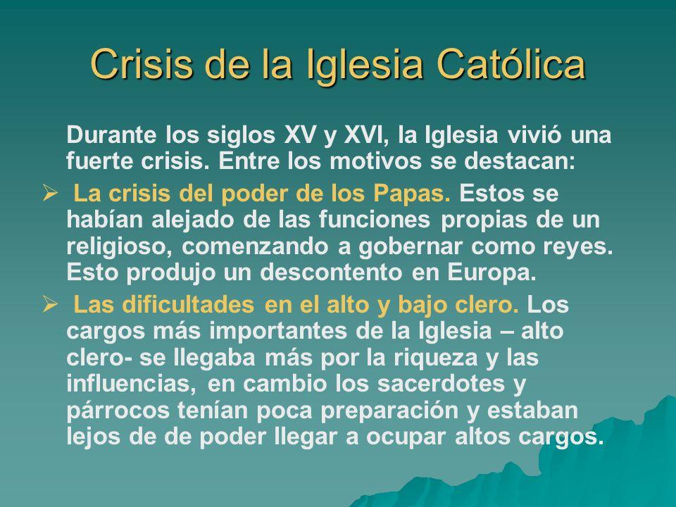 Crisis de la Iglesia Católica Durante los siglos XV y XVI, la Iglesia vivió una fuerte crisis. Entre los motivos se destacan: La crisis del poder de l