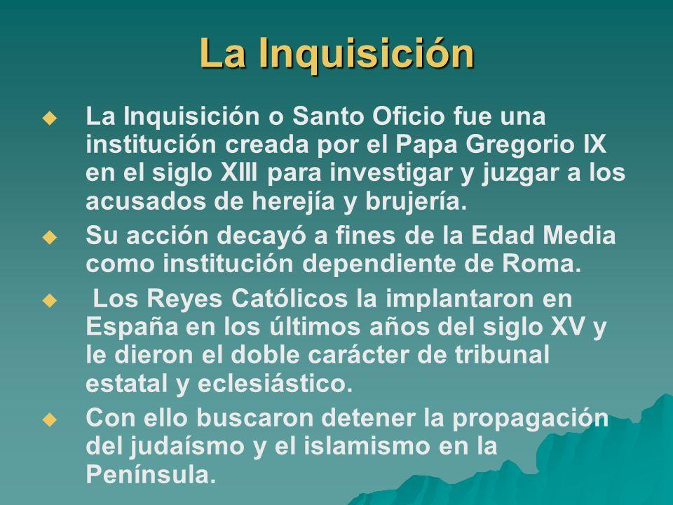 La Inquisición La Inquisición o Santo Oficio fue una institución creada por el Papa Gregorio IX en el siglo XIII para investigar y juzgar a los acusad