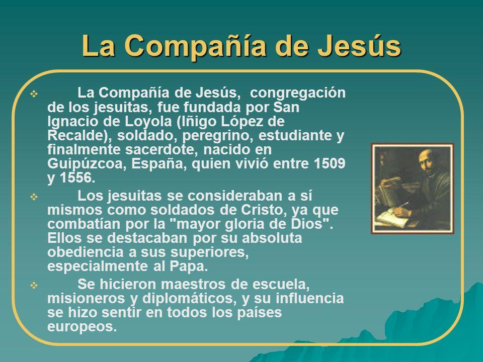 La Compañía de Jesús La Compañía de Jesús, congregación de los jesuitas, fue fundada por San Ignacio de Loyola (Iñigo López de Recalde), soldado, pere