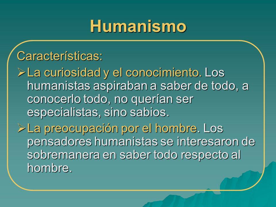Humanismo Características: La curiosidad y el conocimiento. Los humanistas aspiraban a saber de todo, a conocerlo todo, no querían ser especialistas,