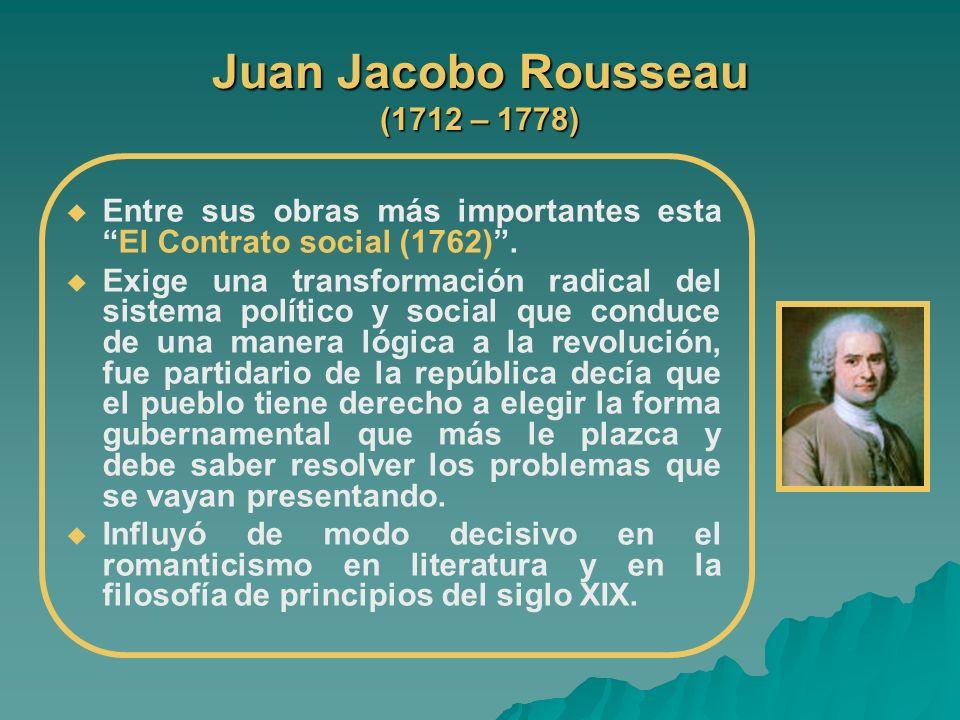 Juan Jacobo Rousseau (1712 – 1778) Entre sus obras más importantes estaEl Contrato social (1762). Exige una transformación radical del sistema polític